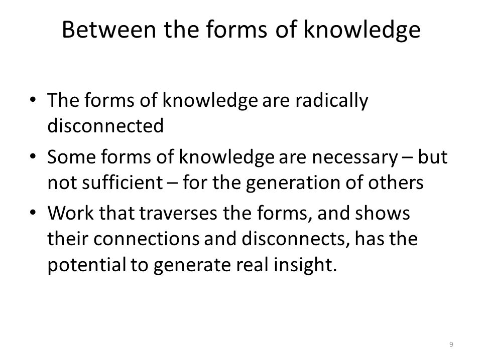 Between the forms of knowledge The forms of knowledge are radically disconnected Some forms of knowledge are necessary – but not sufficient – for the generation of others Work that traverses the forms, and shows their connections and disconnects, has the potential to generate real insight.