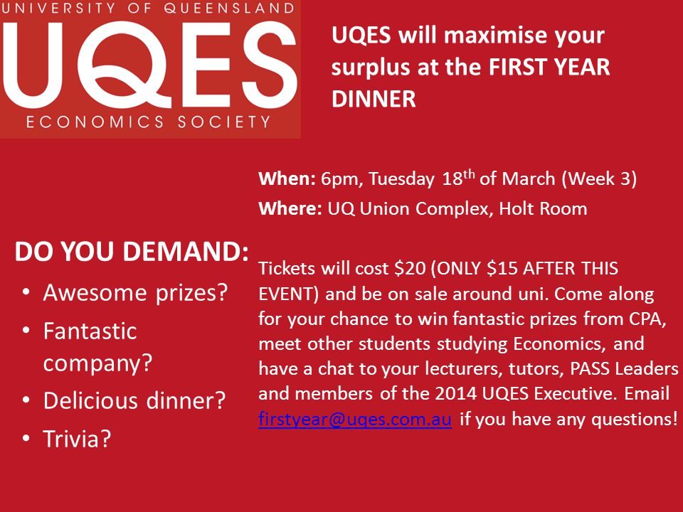 DO YOU DEMAND: When: 6pm, Tuesday 18 th of March (Week 3) Where: UQ Union Complex, Holt Room Tickets will cost $20 (ONLY $15 AFTER THIS EVENT) and be on sale around uni.