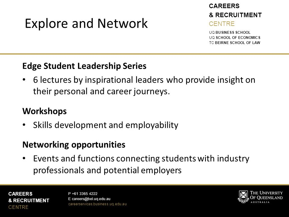 CAREERS & RECRUITMENT CENTRE CAREERS & RECRUITMENT CENTRE P +61 3365 4222 E careers@bel.uq.edu.au careerservices.business.uq.edu.au UQ BUSINESS SCHOOL UQ SCHOOL OF ECONOMICS TC BEIRNE SCHOOL OF LAW Edge Student Leadership Series 6 lectures by inspirational leaders who provide insight on their personal and career journeys.