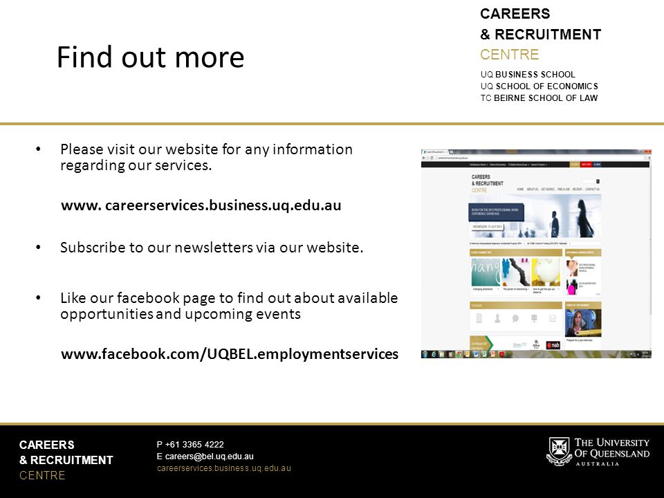 CAREERS & RECRUITMENT CENTRE CAREERS & RECRUITMENT CENTRE P E careerservices.business.uq.edu.au UQ BUSINESS SCHOOL UQ SCHOOL OF ECONOMICS TC BEIRNE SCHOOL OF LAW Find out more Please visit our website for any information regarding our services.