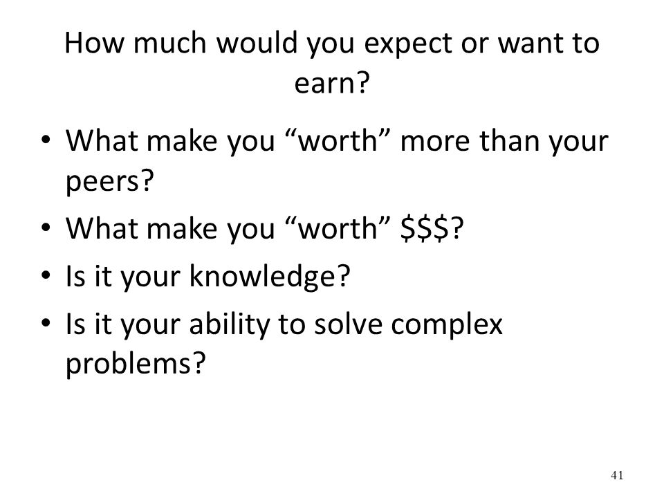 How much would you expect or want to earn.What make you worth more than your peers.