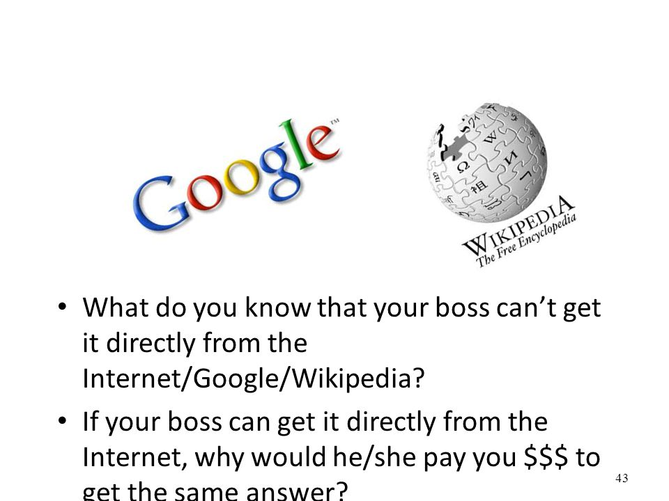 What do you know that your boss can't get it directly from the Internet/Google/Wikipedia.