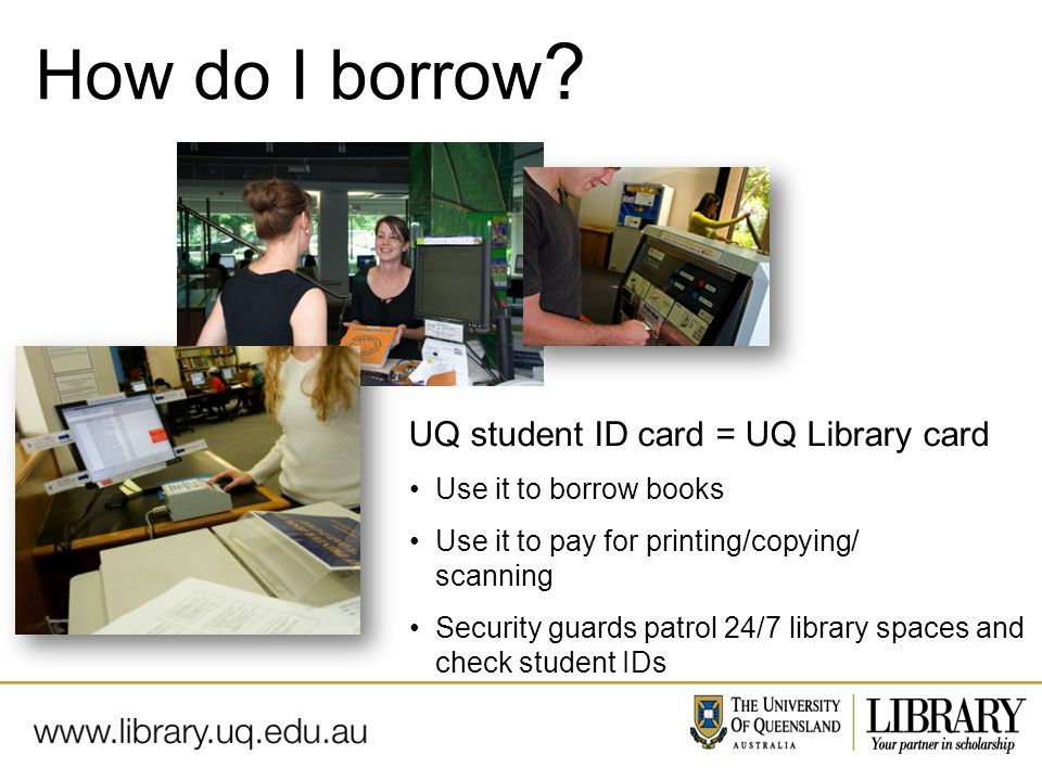 Name of presentation Month 2009 UQ student ID card = UQ Library card Use it to borrow books Use it to pay for printing/copying/ scanning Security guards patrol 24/7 library spaces and check student IDs How do I borrow