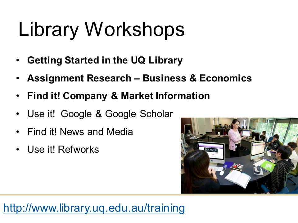 Name of presentation Month 2009 Library Workshops Getting Started in the UQ Library Assignment Research – Business & Economics Find it.