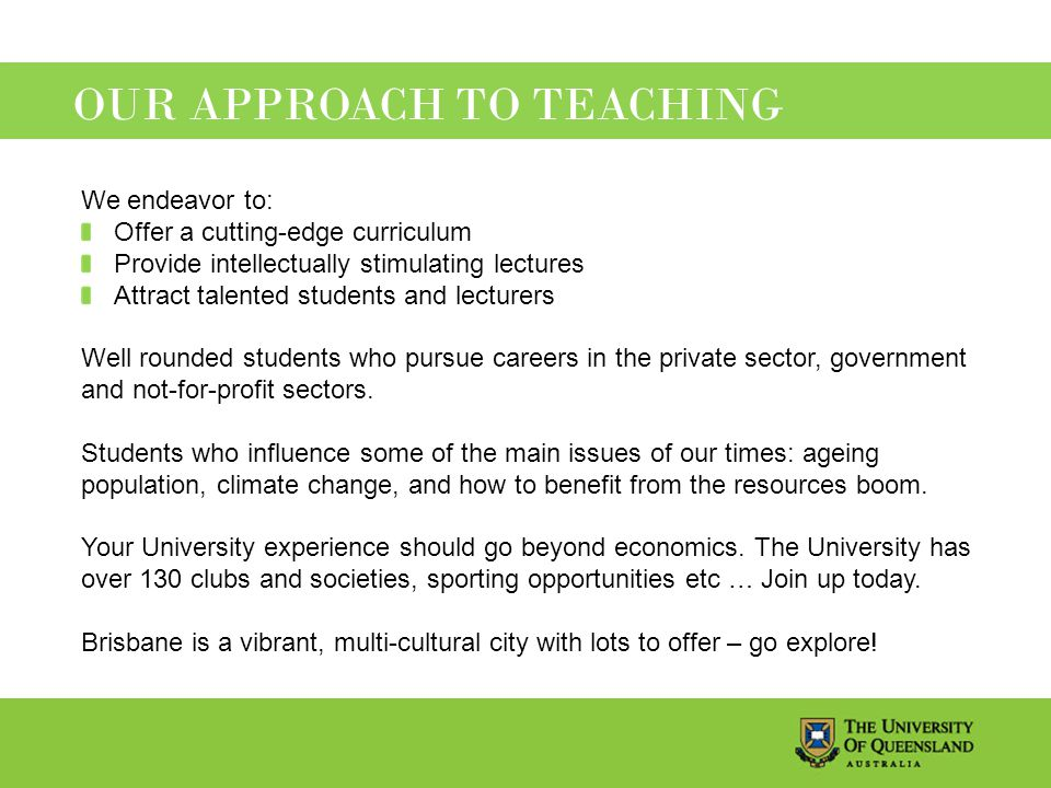 OUR APPROACH TO TEACHING We endeavor to: Offer a cutting-edge curriculum Provide intellectually stimulating lectures Attract talented students and lecturers Well rounded students who pursue careers in the private sector, government and not-for-profit sectors.