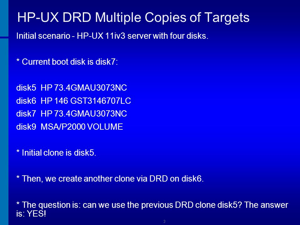14 HP-UX DRD Multiple Copies of Targets Final reboot to go back to the original disk: # /usr/lbin/bootpath /dev/disk/disk7 # drd status ======= 03/11/13 16:41:35 EDT BEGIN Displaying DRD Clone Image Information (user=root) (jobid=ia643) * Clone Disk: /dev/disk/disk6 * Clone EFI Partition: AUTO file present, Boot loader present * Clone Rehost Status: SYSINFO.TXT not present * Clone Creation Date: 03/04/13 11:46:37 EDT * Last Sync Date: None * Clone Mirror Disk: None * Mirror EFI Partition: None * Original Disk: /dev/disk/disk7 * Original EFI Partition: AUTO file present, Boot loader present * Original Rehost Status: SYSINFO.TXT not present * Booted Disk: Original Disk (/dev/disk/disk7) * Activated Disk: Original Disk (/dev/disk/disk7) ======= 03/11/13 16:41:54 EDT END Displaying DRD Clone Image Information succeeded.