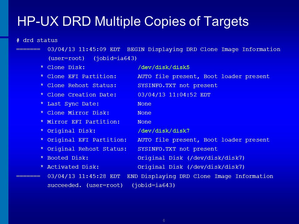 7 HP-UX DRD Multiple Copies of Targets # drd clone -t /dev/disk/disk6 ======= 03/04/13 11:46:17 EDT BEGIN Clone System Image (user=root) (jobid=ia643) * Reading Current System Information * Selecting System Image To Clone * Selecting Target Disk * Selecting Volume Manager For New System Image * Analyzing For System Image Cloning * Creating New File Systems * Copying File Systems To New System Image WARNING: The following files could not be copied to the clone.