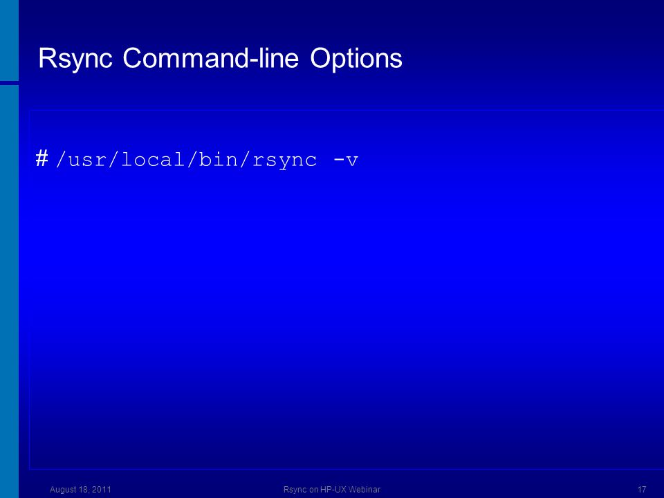 Rsync from Internet Express It is important to pass the full path of the rsync command if it is not in the PATH: srvA# /opt/iexpress/rsync/bin/rsync -az -H -v --stats \ --rsync-path=/opt/iexpress/rsync/bin/rsync \ testfile.gz userB@srvB:/somedir August 18, 2011Rsync on HP-UX Webinar18