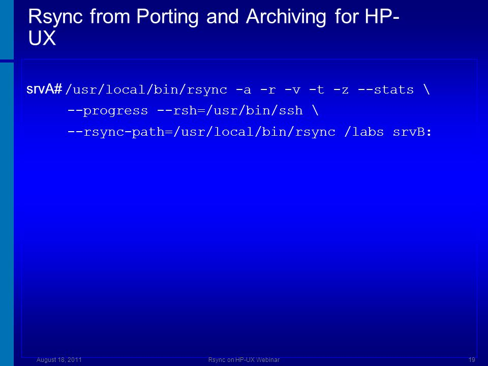 Rsync from Porting and Archiving for HP- UX srvA# /usr/local/bin/rsync -a -r -v -t -z --stats \ --progress --rsh=/usr/bin/ssh \ --rsync-path=/usr/local/bin/rsync /labs srvB: August 18, 2011Rsync on HP-UX Webinar19
