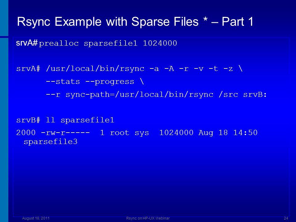 Rsync Example with Sparse Files * – Part 2 srvA# prealloc sparsefile2 1024000 srvA# /usr/local/bin/rsync -a -A -S -r -v -t -z \ --stats --progress \ --rsync-path=/usr/local/bin/rsync /src srvB: sending incremental file list src/sparsefile2 1024000 100% 24.88MB/s 0:00:00 (xfer#1, to-check=1/8) Total transferred file size: 1024000 bytes Literal data: 1024000 bytes...