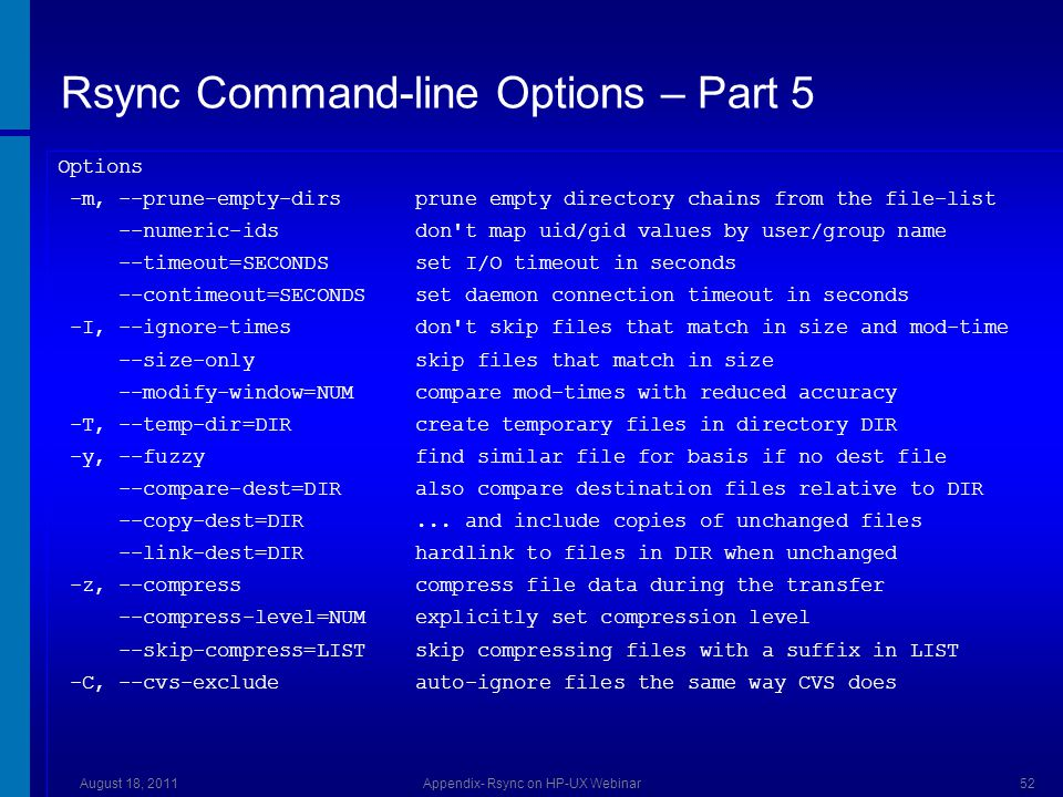 Rsync Command-line Options – Part 5 Options -m, --prune-empty-dirs prune empty directory chains from the file-list --numeric-ids don t map uid/gid values by user/group name --timeout=SECONDS set I/O timeout in seconds --contimeout=SECONDS set daemon connection timeout in seconds -I, --ignore-times don t skip files that match in size and mod-time --size-only skip files that match in size --modify-window=NUM compare mod-times with reduced accuracy -T, --temp-dir=DIR create temporary files in directory DIR -y, --fuzzy find similar file for basis if no dest file --compare-dest=DIR also compare destination files relative to DIR --copy-dest=DIR...