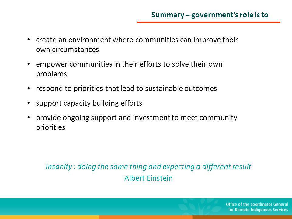 Summary – government's role is to create an environment where communities can improve their own circumstances empower communities in their efforts to solve their own problems respond to priorities that lead to sustainable outcomes support capacity building efforts provide ongoing support and investment to meet community priorities Insanity : doing the same thing and expecting a different result Albert Einstein