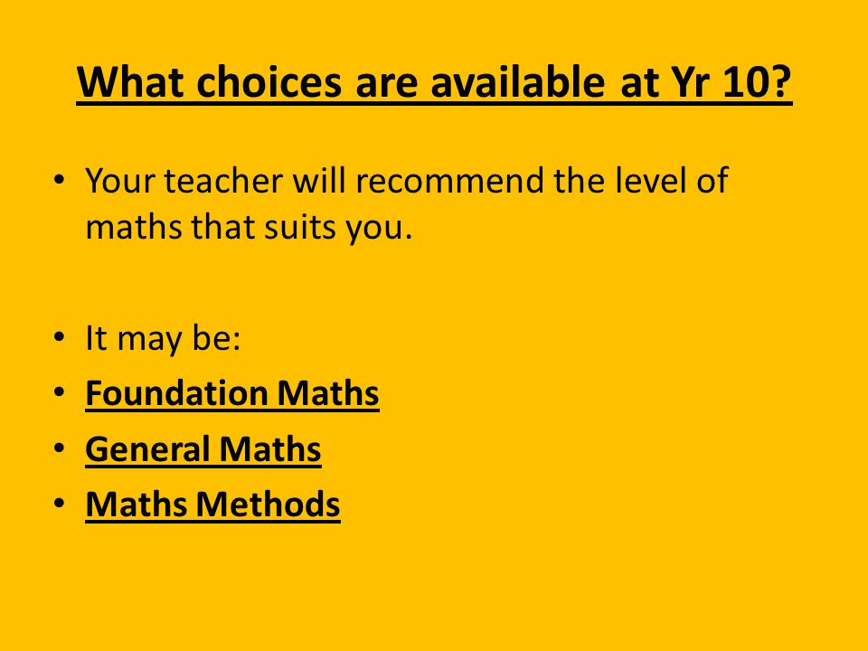 What choices are available at Yr 10? Your teacher will recommend the level of maths that suits you. It may be: Foundation Maths General Maths Maths Me