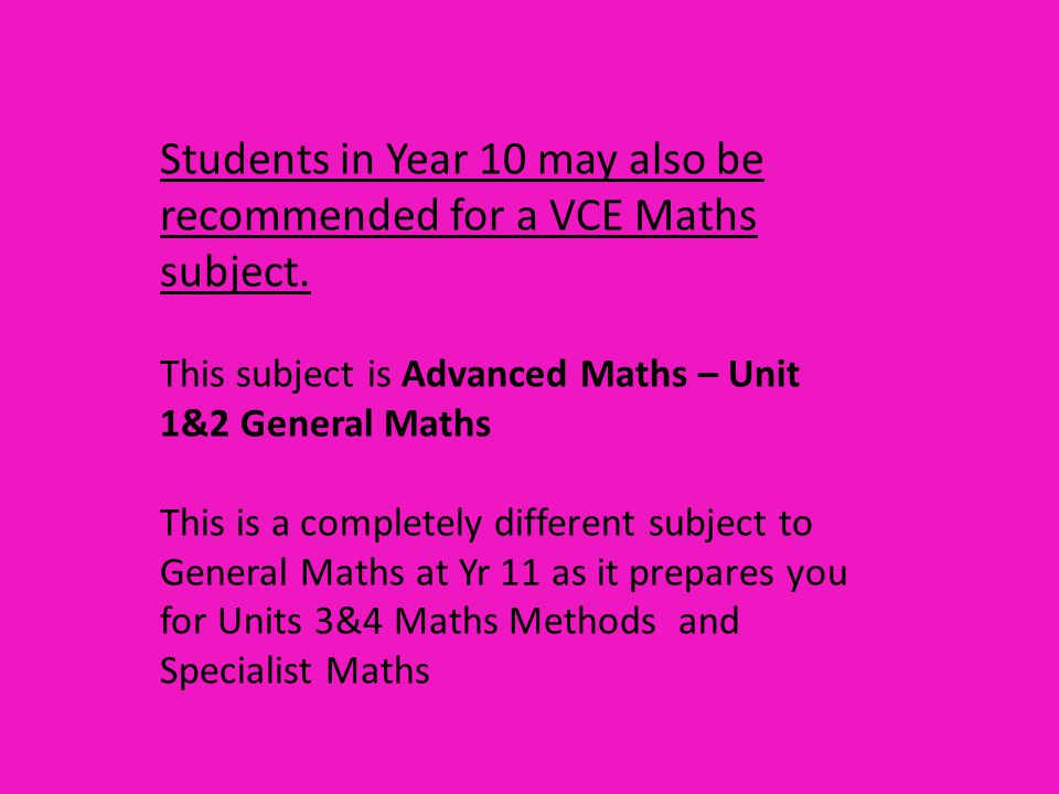 Advanced Maths –Units 1&2 General Maths This subject can also be taken in Yr11 if you did not do it in Yr 10 and you want to better prepare yourself for Units 3&4 Maths Methods and Specialist Maths