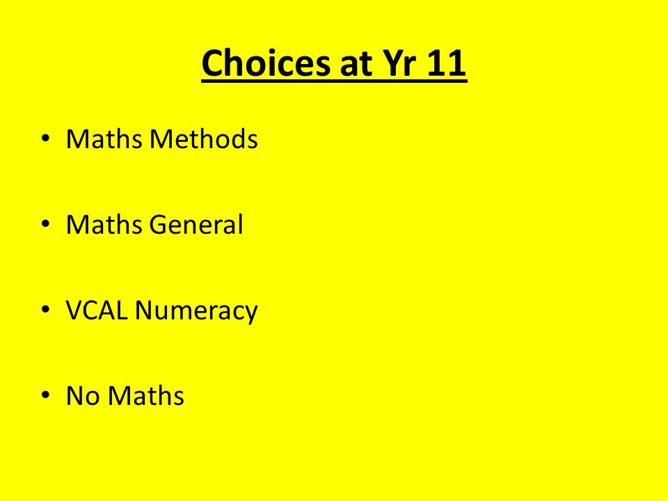Choices at Yr 11 Maths Methods Maths General VCAL Numeracy No Maths
