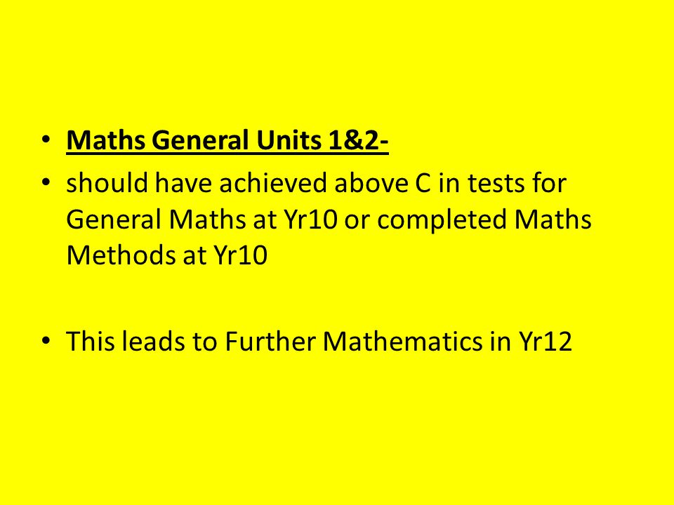 Maths General Units 1&2- should have achieved above C in tests for General Maths at Yr10 or completed Maths Methods at Yr10 This leads to Further Mathematics in Yr12