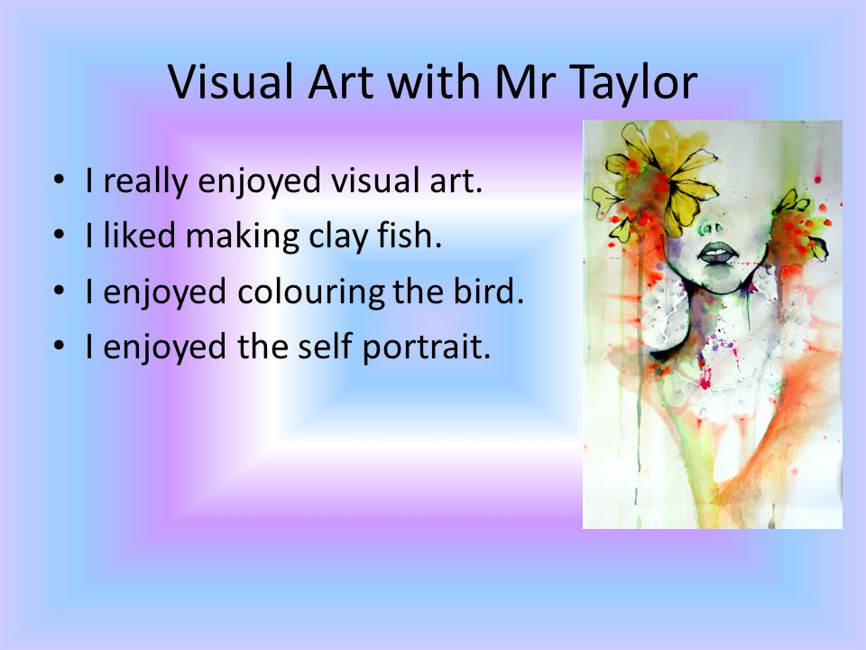 Visual Art with Mr Taylor I really enjoyed visual art.