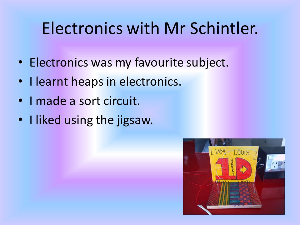 Electronics with Mr Schintler. Electronics was my favourite subject.