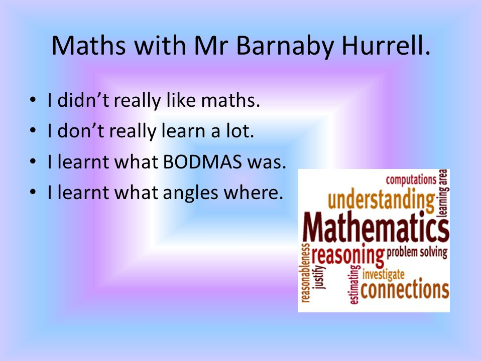 Maths with Mr Barnaby Hurrell. I didn't really like maths. I don't really learn a lot. I learnt what BODMAS was. I learnt what angles where.
