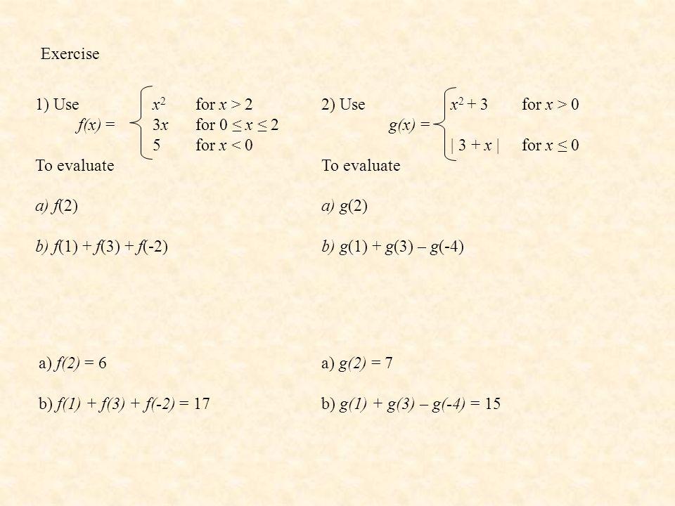 Exercise 1) Use f(x) = To evaluate a) f(2) b) f(1) + f(3) + f(-2) x 2 for x > 2 3xfor 0 ≤ x ≤ 2 5for x < 0 2) Use g(x) = To evaluate a) g(2) b) g(1) +