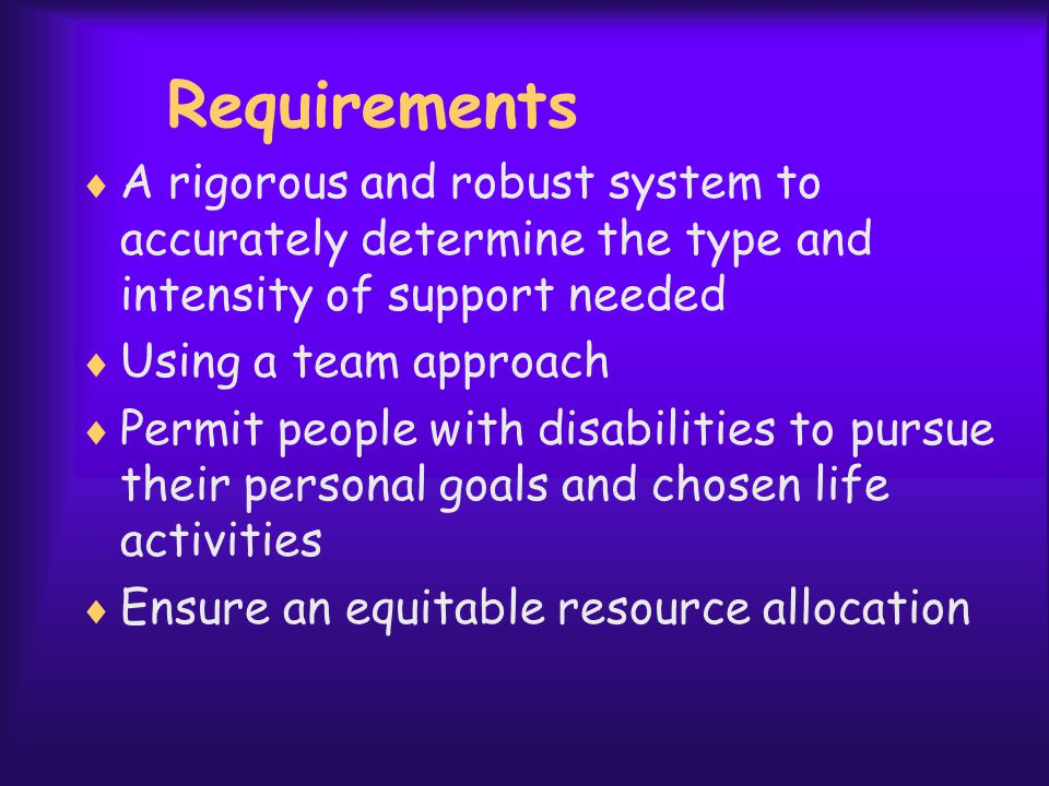 Requirements  A rigorous and robust system to accurately determine the type and intensity of support needed  Using a team approach  Permit people with disabilities to pursue their personal goals and chosen life activities  Ensure an equitable resource allocation