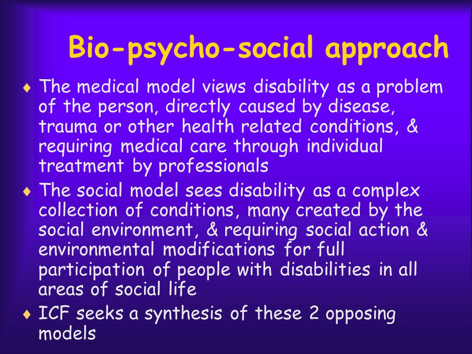 Bio-psycho-social approach  The medical model views disability as a problem of the person, directly caused by disease, trauma or other health related conditions, & requiring medical care through individual treatment by professionals  The social model sees disability as a complex collection of conditions, many created by the social environment, & requiring social action & environmental modifications for full participation of people with disabilities in all areas of social life  ICF seeks a synthesis of these 2 opposing models