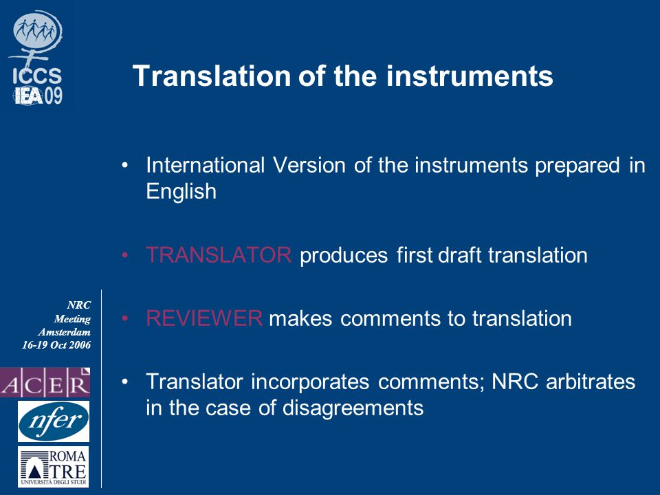 NRC Meeting Amsterdam 16-19 Oct 2006 Translation of the instruments International Version of the instruments prepared in English TRANSLATOR produces first draft translation REVIEWER makes comments to translation Translator incorporates comments; NRC arbitrates in the case of disagreements