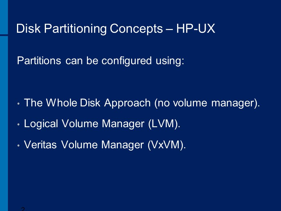 Disk Partitioning Concepts – HP-UX Partitions can be configured using: The Whole Disk Approach (no volume manager). Logical Volume Manager (LVM). Veri
