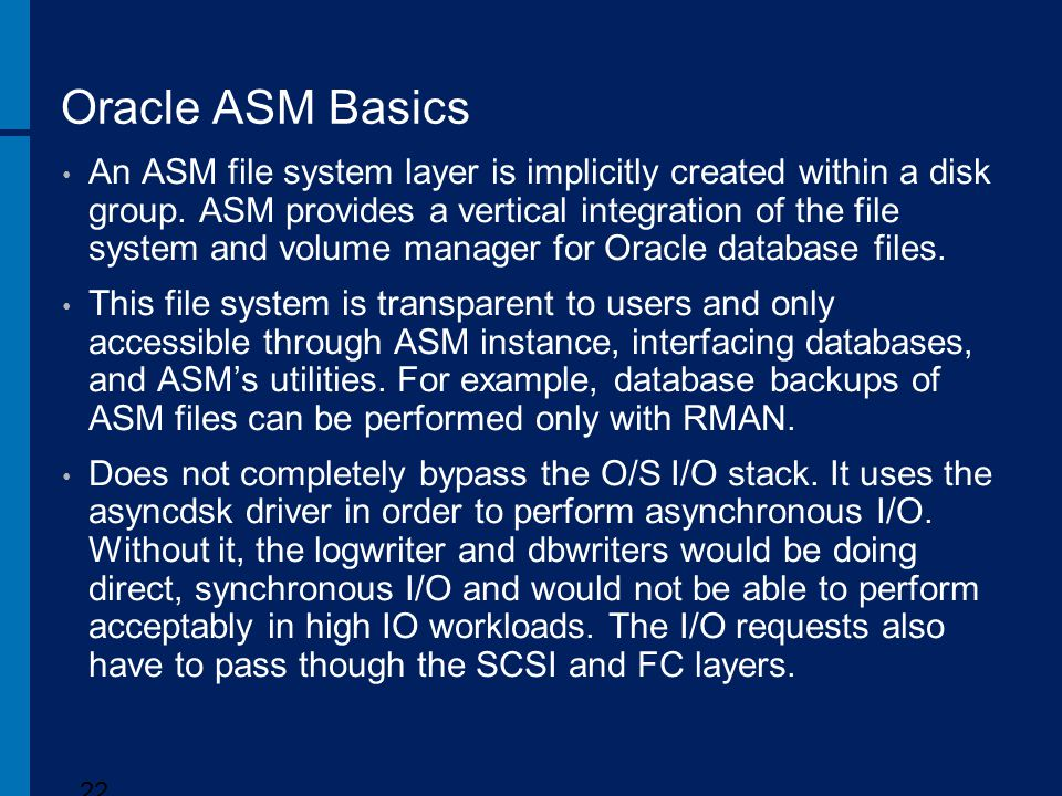 Oracle ASM Basics An ASM file system layer is implicitly created within a disk group. ASM provides a vertical integration of the file system and volum
