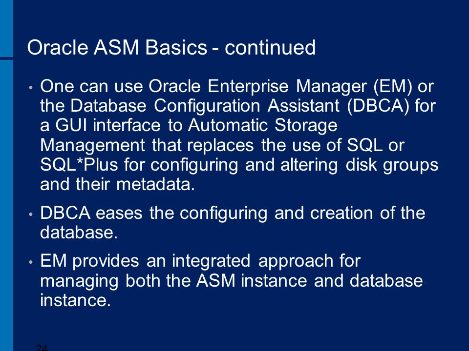Oracle ASM Basics - continued One can use Oracle Enterprise Manager (EM) or the Database Configuration Assistant (DBCA) for a GUI interface to Automat