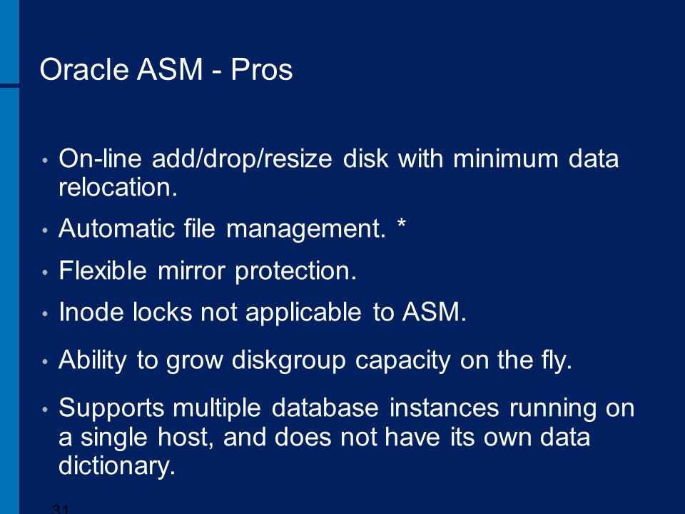 Oracle ASM - Pros On-line add/drop/resize disk with minimum data relocation. Automatic file management. * Flexible mirror protection. Inode locks not