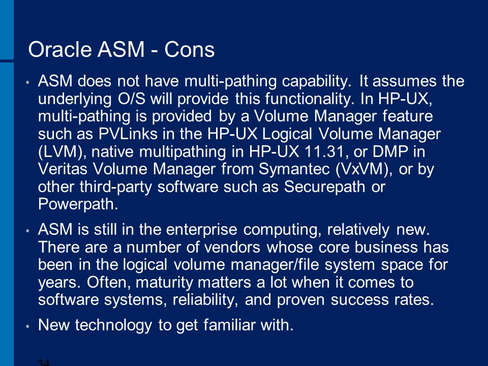 Oracle ASM - Cons ASM does not have multi-pathing capability. It assumes the underlying O/S will provide this functionality. In HP-UX, multi-pathing i