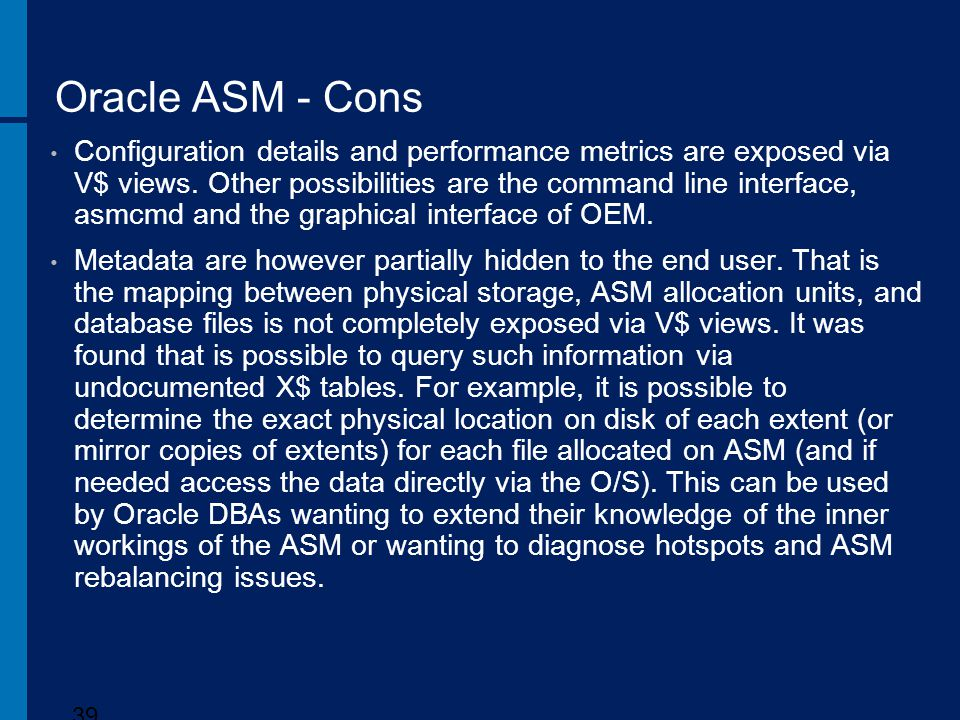 Oracle ASM - Cons Configuration details and performance metrics are exposed via V$ views. Other possibilities are the command line interface, asmcmd a