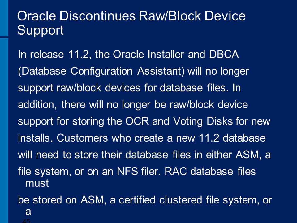 Oracle Discontinues Raw/Block Device Support In release 11.2, the Oracle Installer and DBCA (Database Configuration Assistant) will no longer support