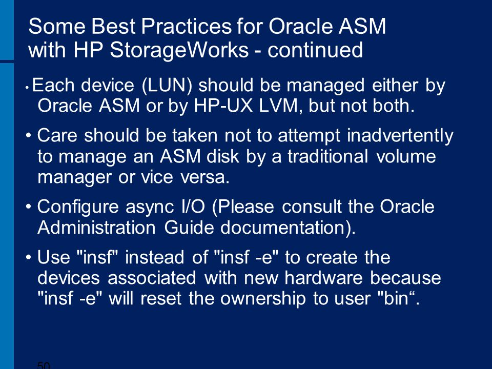 Some Best Practices for Oracle ASM with HP StorageWorks - continued Each device (LUN) should be managed either by Oracle ASM or by HP-UX LVM, but not