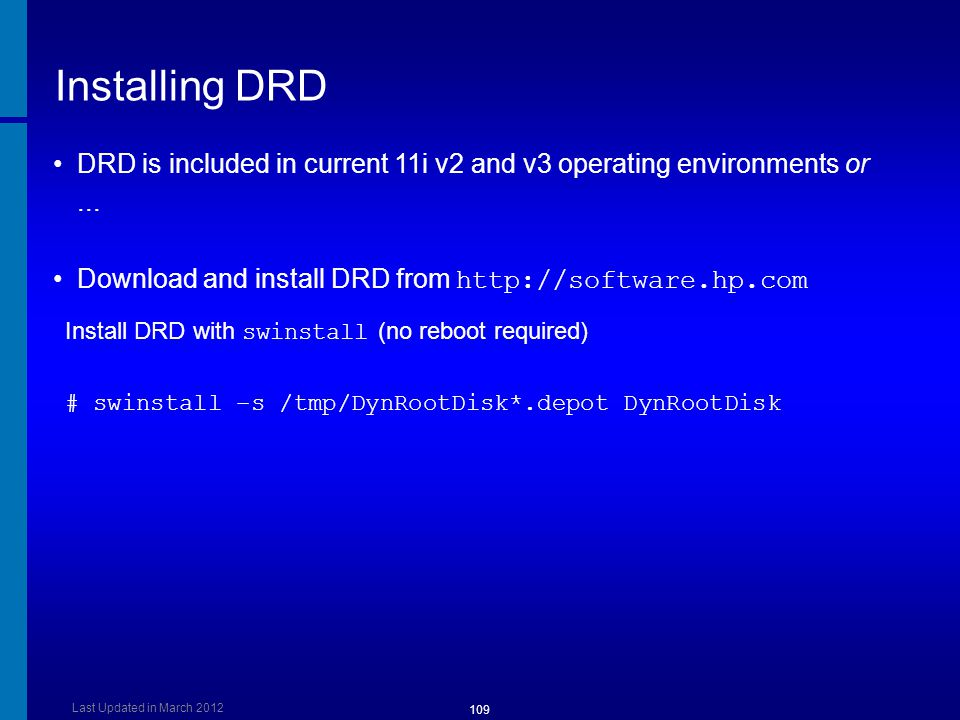 Installing DRD Install DRD with swinstall (no reboot required) # swinstall –s /tmp/DynRootDisk*.depot DynRootDisk DRD is included in current 11i v2 an