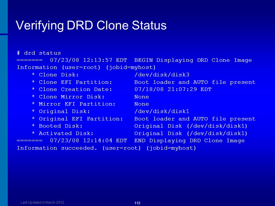 Verifying DRD Clone Status # drd status ======= 07/23/08 12:13:57 EDT BEGIN Displaying DRD Clone Image Information (user=root) (jobid=myhost) * Clone