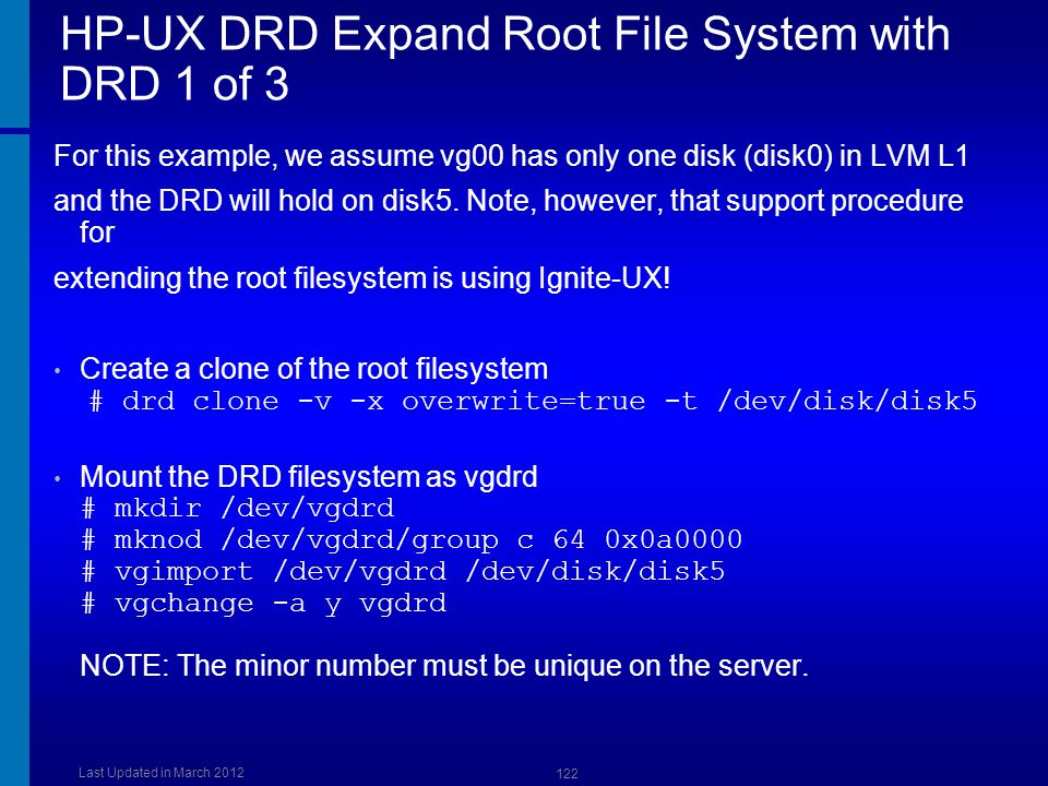 HP-UX DRD Expand Root File System with DRD 1 of 3 For this example, we assume vg00 has only one disk (disk0) in LVM L1 and the DRD will hold on disk5.