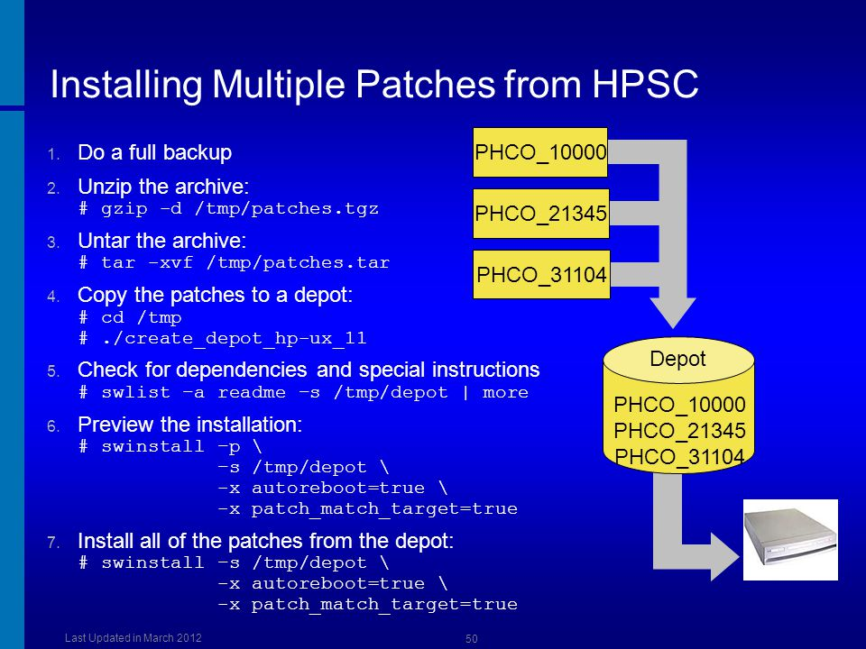 Installing Multiple Patches from HPSC 1. Do a full backup 2. Unzip the archive: # gzip -d /tmp/patches.tgz 3. Untar the archive: # tar -xvf /tmp/patch