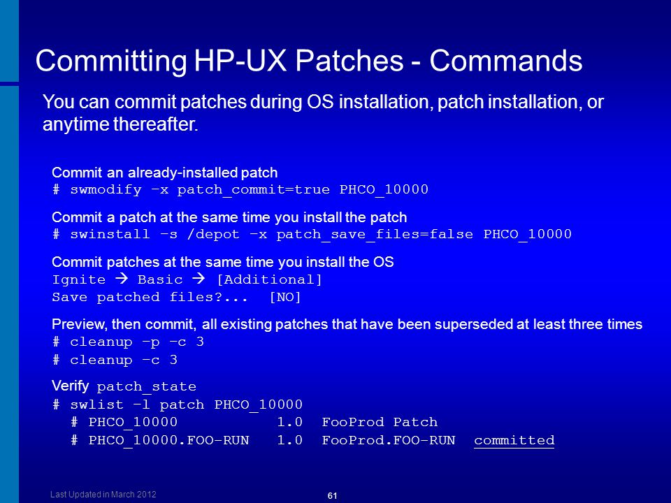 Committing HP-UX Patches - Commands Commit an already-installed patch # swmodify –x patch_commit=true PHCO_10000 Commit a patch at the same time you i