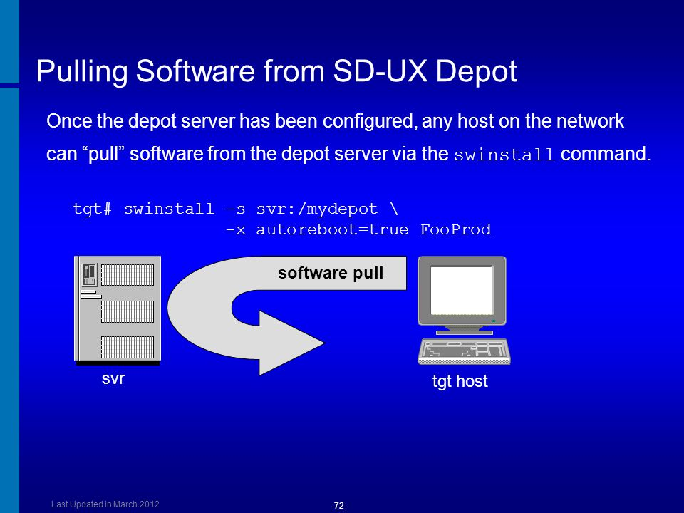 Pulling Software from SD-UX Depot tgt# swinstall –s svr:/mydepot \ -x autoreboot=true FooProd svr tgt host software pull Once the depot server has been configured, any host on the network can pull software from the depot server via the swinstall command.