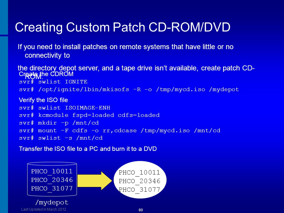 Creating Custom Patch CD-ROM/DVD Create the CDROM svr# swlist IGNITE svr# /opt/ignite/lbin/mkisofs –R -o /tmp/mycd.iso /mydepot Verify the ISO file sv