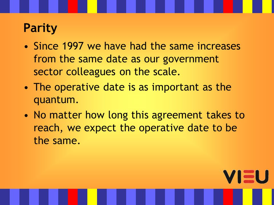 Parity Since 1997 we have had the same increases from the same date as our government sector colleagues on the scale.