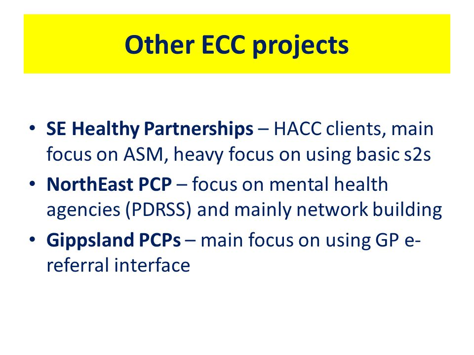 Other ECC projects SE Healthy Partnerships – HACC clients, main focus on ASM, heavy focus on using basic s2s NorthEast PCP – focus on mental health agencies (PDRSS) and mainly network building Gippsland PCPs – main focus on using GP e- referral interface