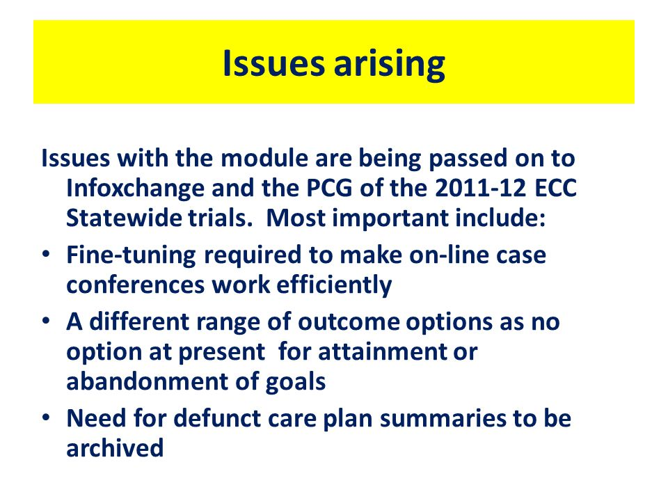 Issues arising Issues with the module are being passed on to Infoxchange and the PCG of the ECC Statewide trials.