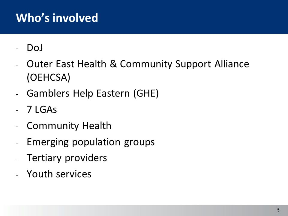 Who's involved - DoJ - Outer East Health & Community Support Alliance (OEHCSA) - Gamblers Help Eastern (GHE) - 7 LGAs - Community Health - Emerging population groups - Tertiary providers - Youth services 5