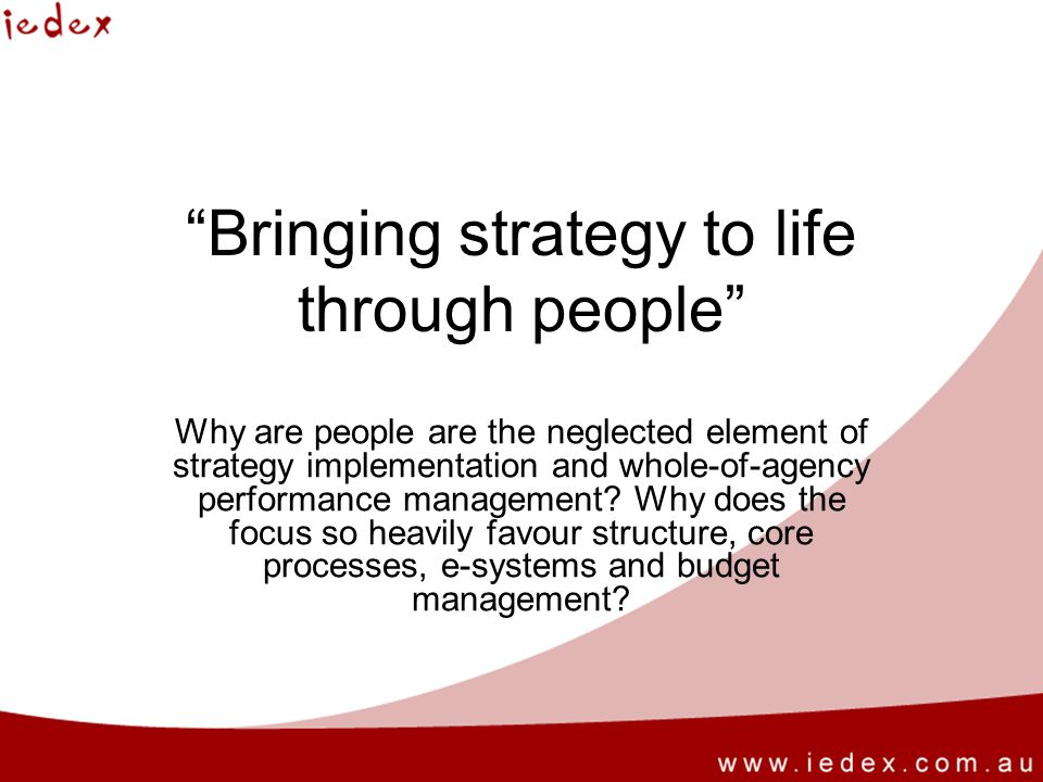 Bringing strategy to life through people Why are people are the neglected element of strategy implementation and whole-of-agency performance management.