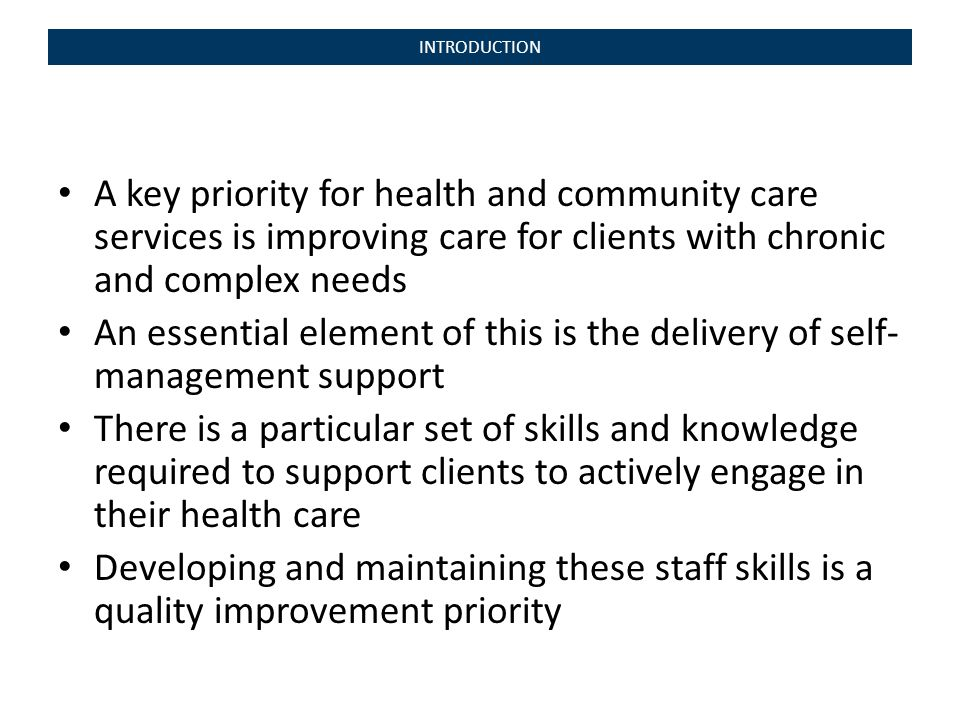 INTRODUCTION A key priority for health and community care services is improving care for clients with chronic and complex needs An essential element of this is the delivery of self- management support There is a particular set of skills and knowledge required to support clients to actively engage in their health care Developing and maintaining these staff skills is a quality improvement priority