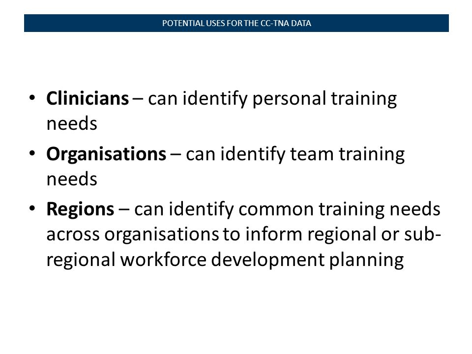 Clinicians – can identify personal training needs Organisations – can identify team training needs Regions – can identify common training needs across organisations to inform regional or sub- regional workforce development planning POTENTIAL USES FOR THE CC-TNA DATA