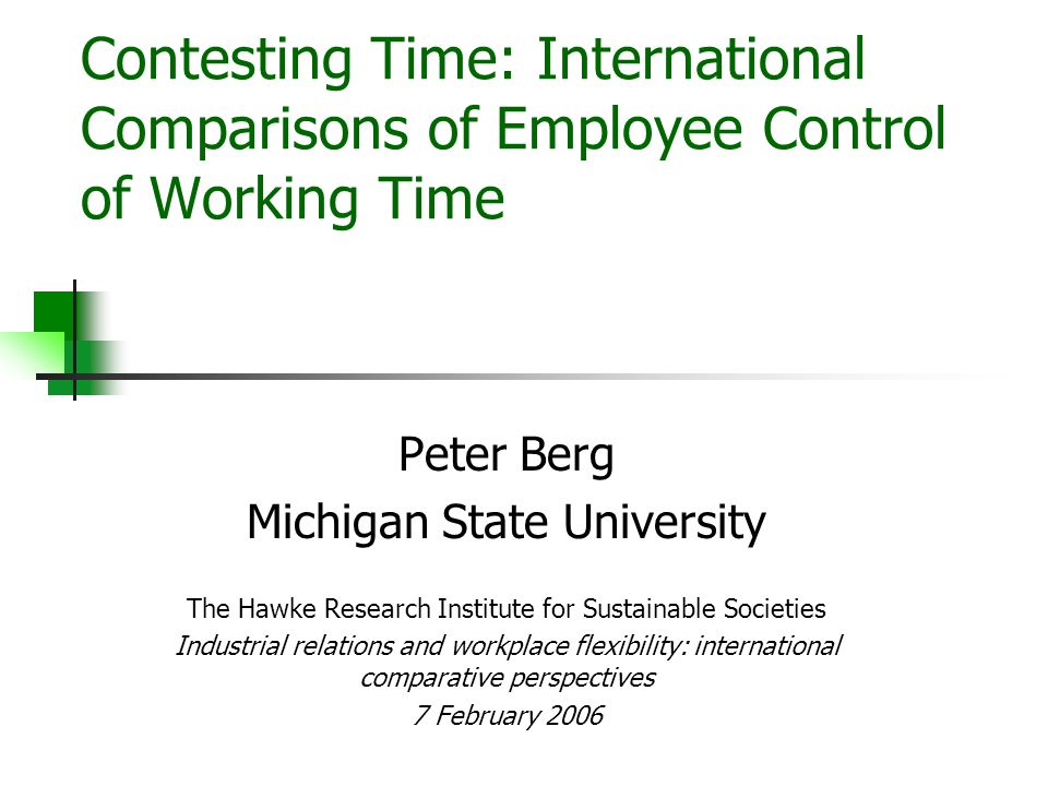 Contesting Time: International Comparisons of Employee Control of Working Time Peter Berg Michigan State University The Hawke Research Institute for Sustainable Societies Industrial relations and workplace flexibility: international comparative perspectives 7 February 2006